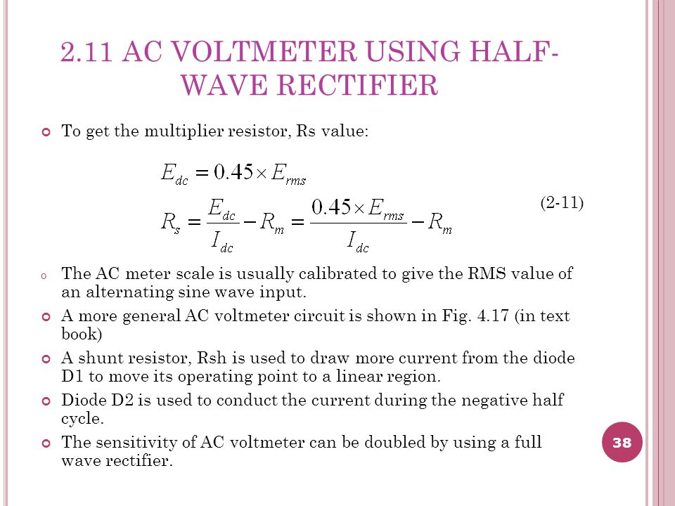 38 2.11 AC VOLTMETER USING HALF- WAVE RECTIFIER To get the multiplier resistor, Rs value: (2-11) o The AC meter scale is usually calibrated to give the RMS value of an alternating sine wave input.