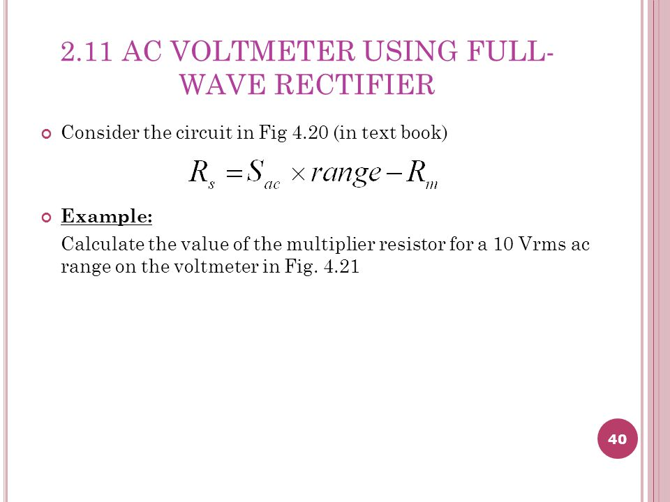 40 2.11 AC VOLTMETER USING FULL- WAVE RECTIFIER Consider the circuit in Fig 4.20 (in text book) Example: Calculate the value of the multiplier resistor for a 10 Vrms ac range on the voltmeter in Fig.