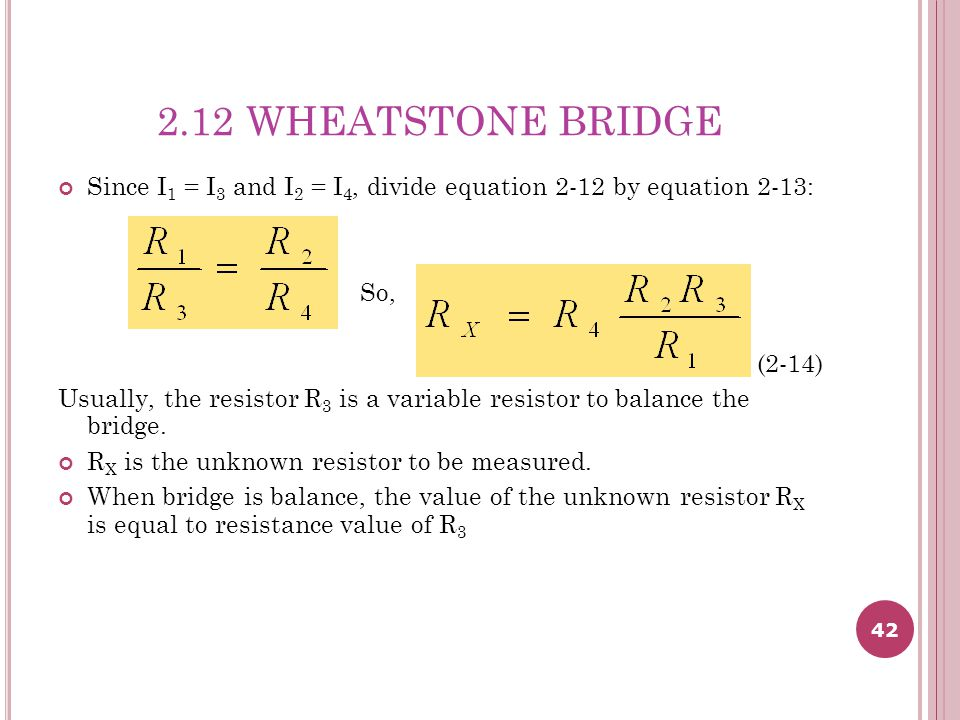 42 2.12 WHEATSTONE BRIDGE Since I 1 = I 3 and I 2 = I 4, divide equation 2-12 by equation 2-13: So, (2-14) Usually, the resistor R 3 is a variable resistor to balance the bridge.
