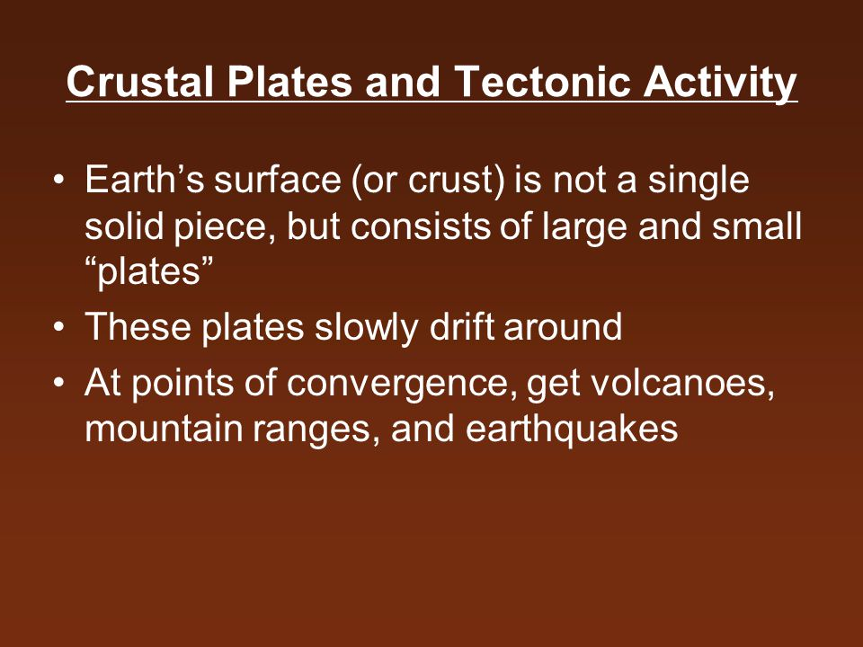 Crustal Plates and Tectonic Activity Earth's surface (or crust) is not a single solid piece, but consists of large and small plates These plates slowly drift around At points of convergence, get volcanoes, mountain ranges, and earthquakes