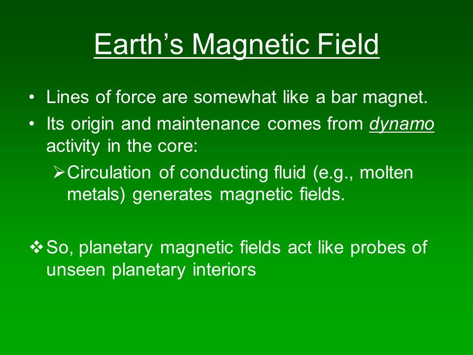 Earth's Magnetic Field Lines of force are somewhat like a bar magnet. Its origin and maintenance comes from dynamo activity in the core:  Circulation