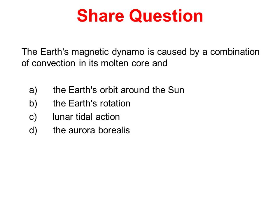 Share Question The Earth s magnetic dynamo is caused by a combination of convection in its molten core and a) the Earth s orbit around the Sun b) the Earth s rotation c) lunar tidal action d) the aurora borealis