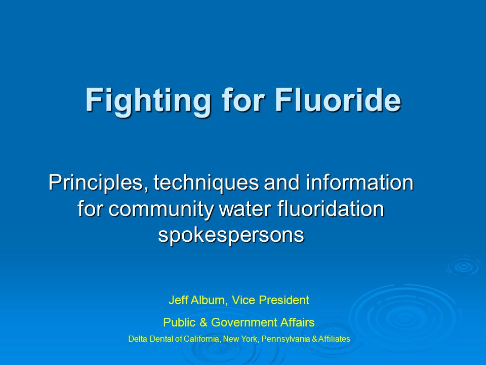 Fighting for Fluoride Principles, techniques and information for community water fluoridation spokespersons Jeff Album, Vice President Public & Government Affairs Delta Dental of California, New York, Pennsylvania & Affiliates