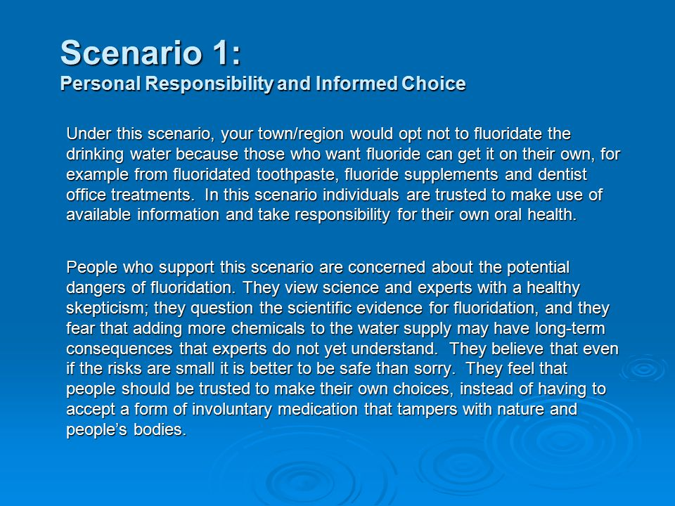 Scenario 1: Personal Responsibility and Informed Choice Under this scenario, your town/region would opt not to fluoridate the drinking water because those who want fluoride can get it on their own, for example from fluoridated toothpaste, fluoride supplements and dentist office treatments.
