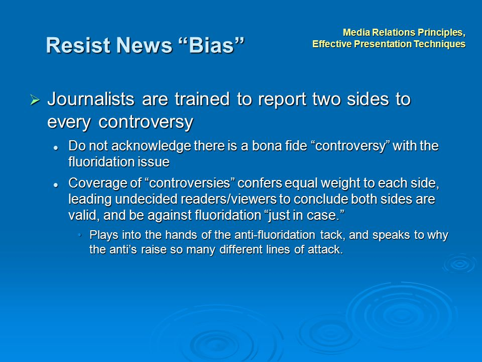 Resist News Bias  Journalists are trained to report two sides to every controversy Do not acknowledge there is a bona fide controversy with the fluoridation issue Do not acknowledge there is a bona fide controversy with the fluoridation issue Coverage of controversies confers equal weight to each side, leading undecided readers/viewers to conclude both sides are valid, and be against fluoridation just in case. Coverage of controversies confers equal weight to each side, leading undecided readers/viewers to conclude both sides are valid, and be against fluoridation just in case. Plays into the hands of the anti-fluoridation tack, and speaks to why the anti's raise so many different lines of attack.Plays into the hands of the anti-fluoridation tack, and speaks to why the anti's raise so many different lines of attack.