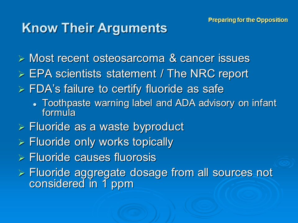 Know Their Arguments  Most recent osteosarcoma & cancer issues  EPA scientists statement / The NRC report  FDA's failure to certify fluoride as safe Toothpaste warning label and ADA advisory on infant formula Toothpaste warning label and ADA advisory on infant formula  Fluoride as a waste byproduct  Fluoride only works topically  Fluoride causes fluorosis  Fluoride aggregate dosage from all sources not considered in 1 ppm Preparing for the Opposition