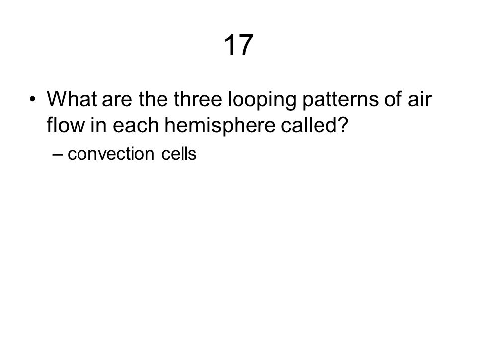 17 What are the three looping patterns of air flow in each hemisphere called? –convection cells