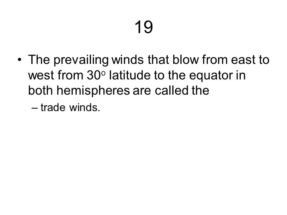 19 The prevailing winds that blow from east to west from 30 o latitude to the equator in both hemispheres are called the –trade winds.