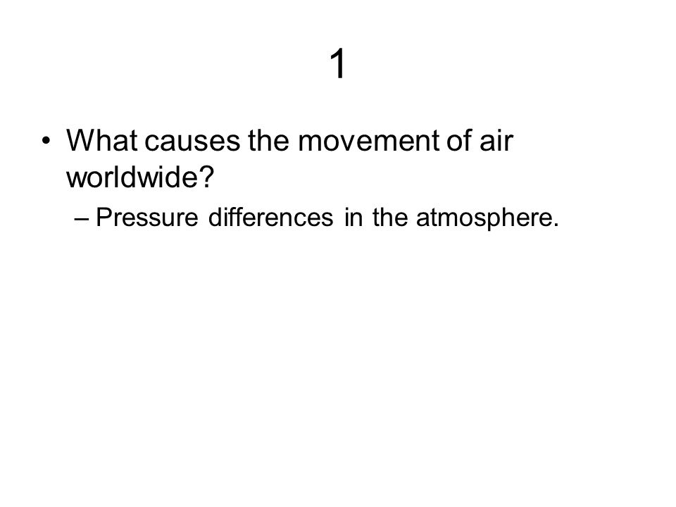 1 What causes the movement of air worldwide? –Pressure differences in the atmosphere.