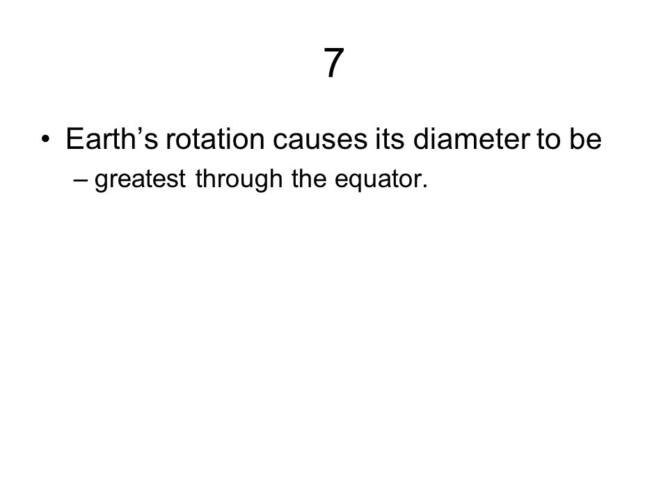 7 Earth's rotation causes its diameter to be –greatest through the equator.