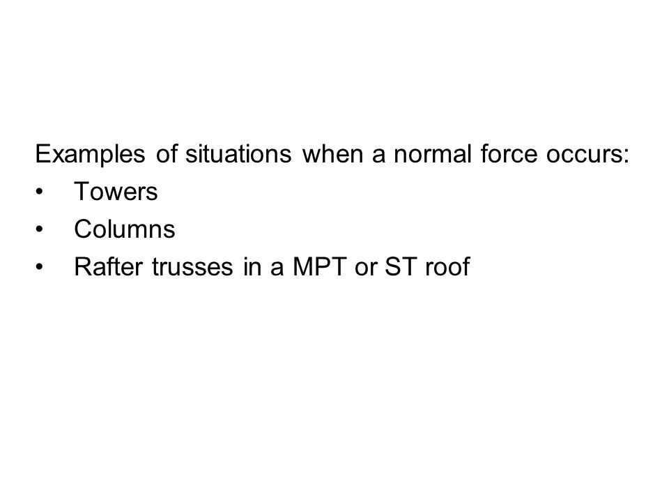 Examples of situations when a normal force occurs: Towers Columns Rafter trusses in a MPT or ST roof