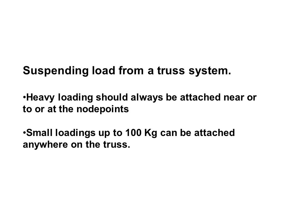 Suspending load from a truss system. Heavy loading should always be attached near or to or at the nodepoints Small loadings up to 100 Kg can be attach