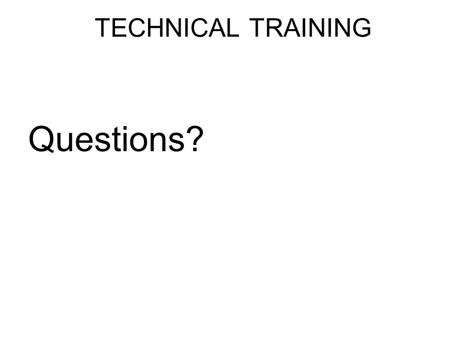 TECHNICAL TRAINING Questions?