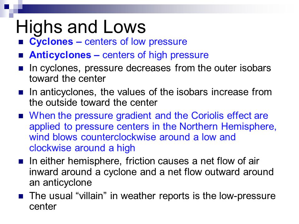 Highs and Lows Cyclones – centers of low pressure Anticyclones – centers of high pressure In cyclones, pressure decreases from the outer isobars towar