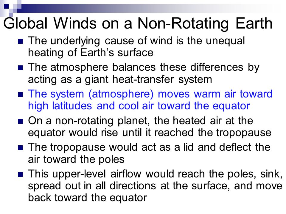 Global Winds on a Non-Rotating Earth The underlying cause of wind is the unequal heating of Earth's surface The atmosphere balances these differences