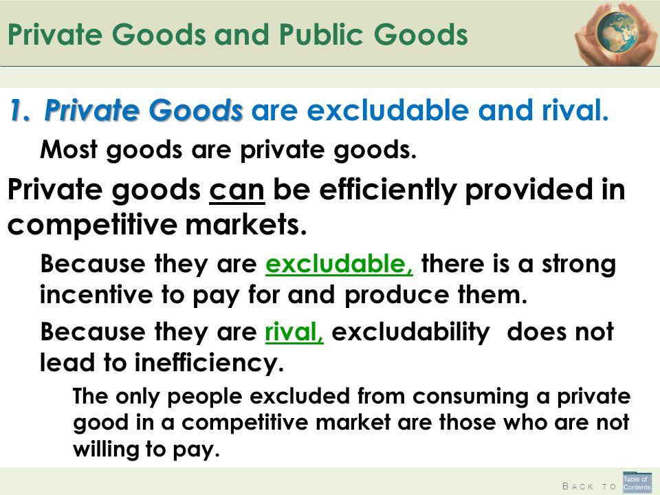 B ACK TO Private Goods and Public Goods 1. Private Goods 1. Private Goods are excludable and rival. Most goods are private goods. Private goods can be