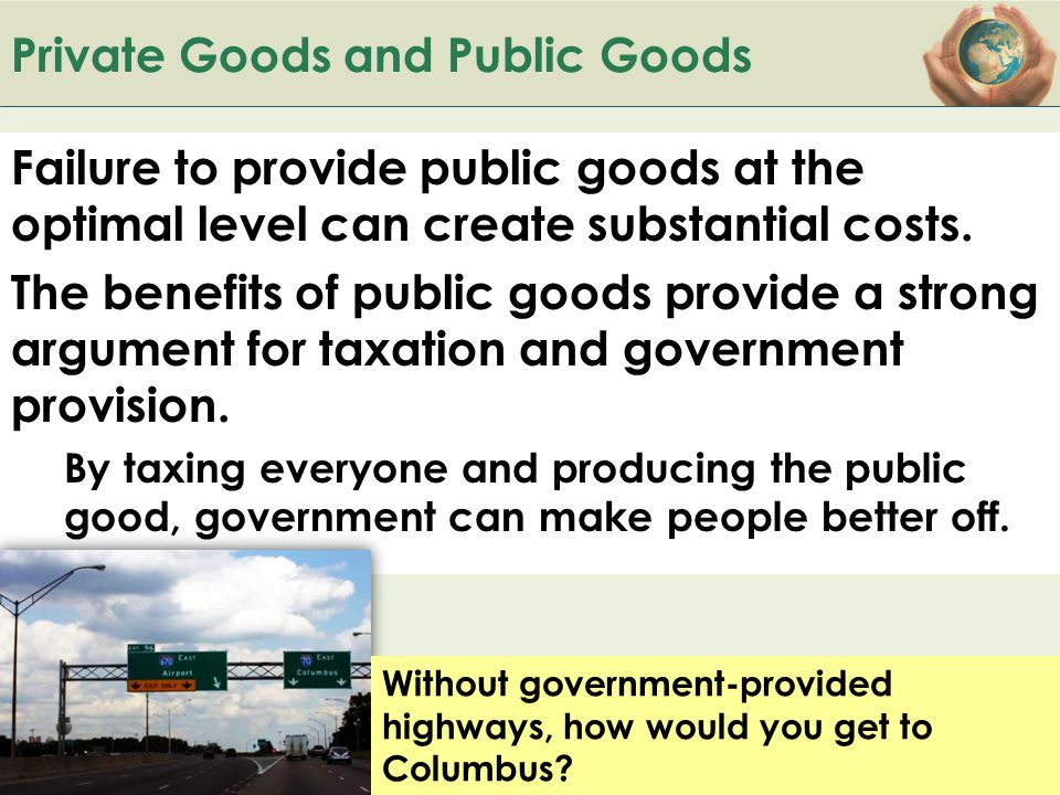 B ACK TO Private Goods and Public Goods Failure to provide public goods at the optimal level can create substantial costs. The benefits of public good