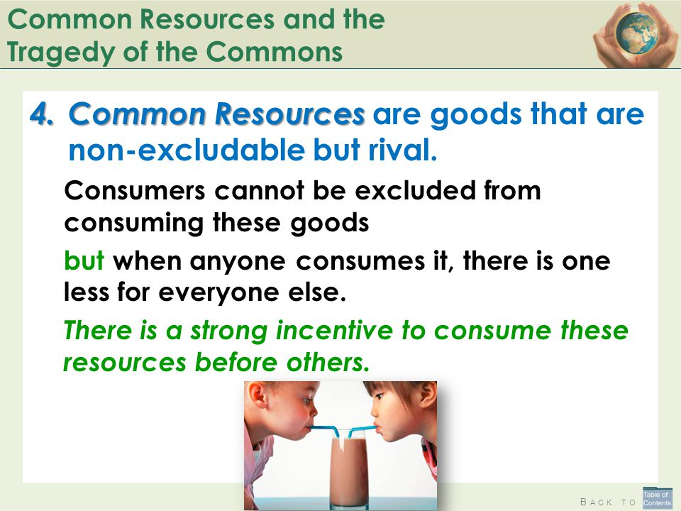 B ACK TO Common Resources and the Tragedy of the Commons 4.Common Resources 4.Common Resources are goods that are non-excludable but rival. Consumers