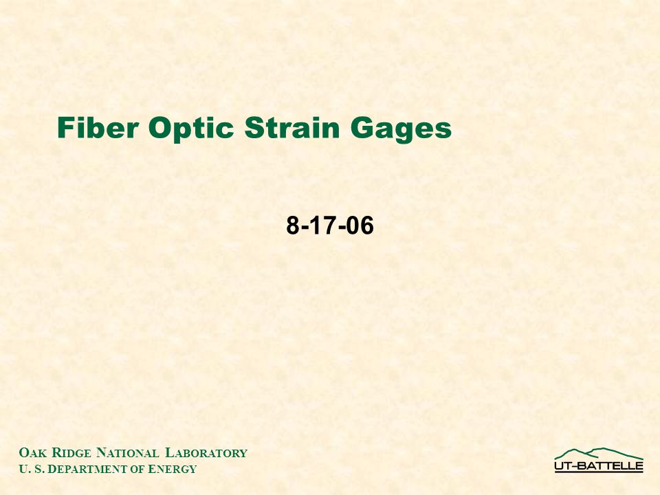 O AK R IDGE N ATIONAL L ABORATORY U. S. D EPARTMENT OF E NERGY Fiber Optic Strain Gages 8-17-06