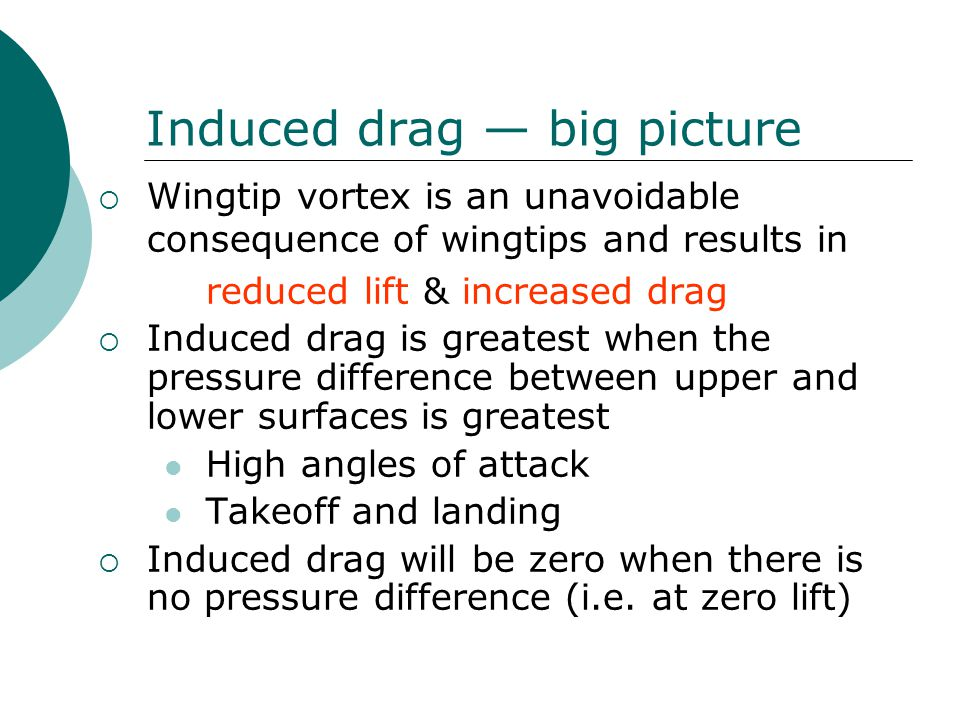 Induced drag — big picture  Wingtip vortex is an unavoidable consequence of wingtips and results in reduced lift & increased drag  Induced drag is greatest when the pressure difference between upper and lower surfaces is greatest High angles of attack Takeoff and landing  Induced drag will be zero when there is no pressure difference (i.e.
