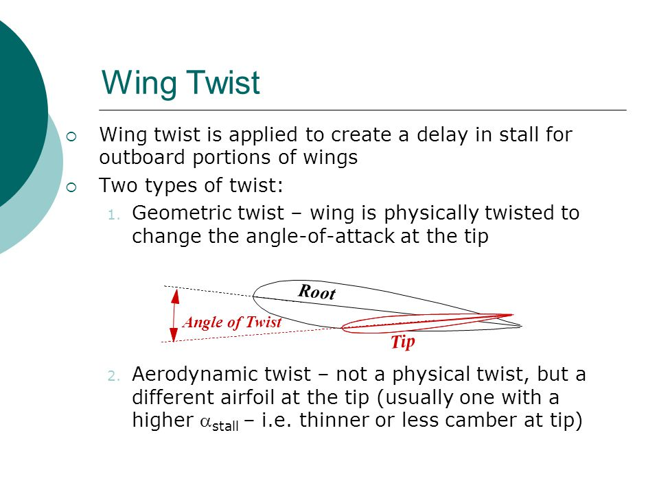 Wing Twist  Wing twist is applied to create a delay in stall for outboard portions of wings  Two types of twist: 1. Geometric twist – wing is physic