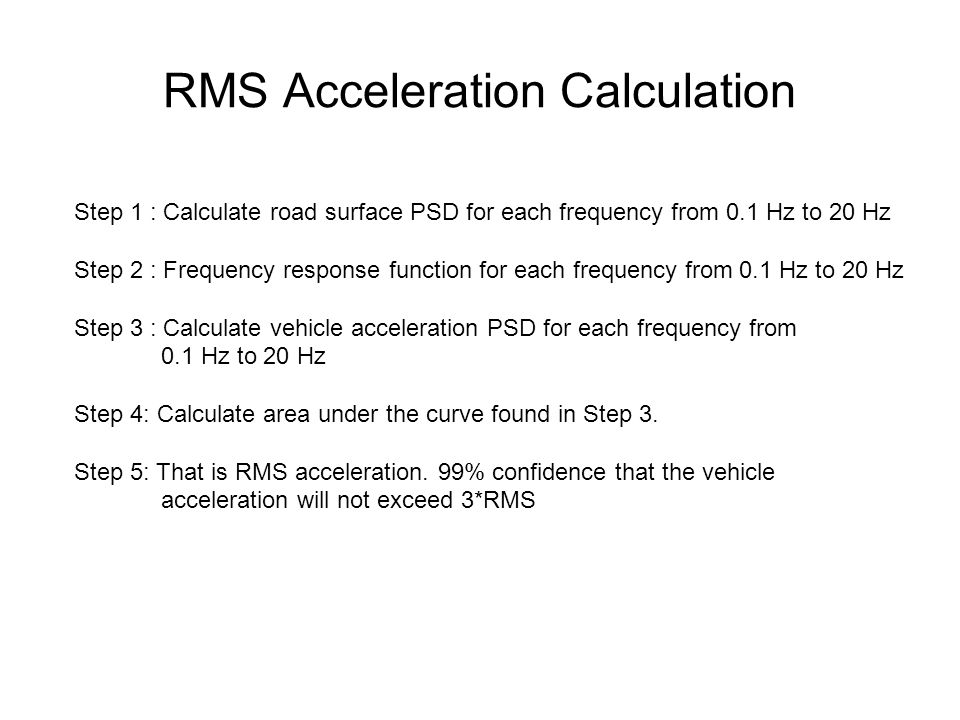 RMS Acceleration Calculation Step 1 : Calculate road surface PSD for each frequency from 0.1 Hz to 20 Hz Step 2 : Frequency response function for each