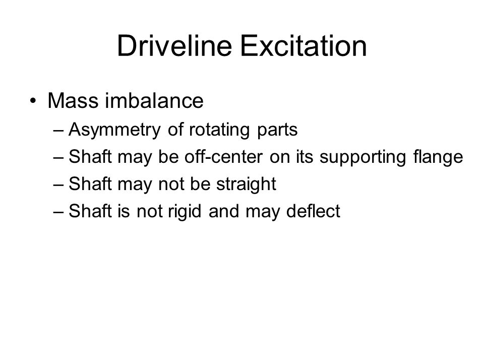Driveline Excitation Mass imbalance –Asymmetry of rotating parts –Shaft may be off-center on its supporting flange –Shaft may not be straight –Shaft i