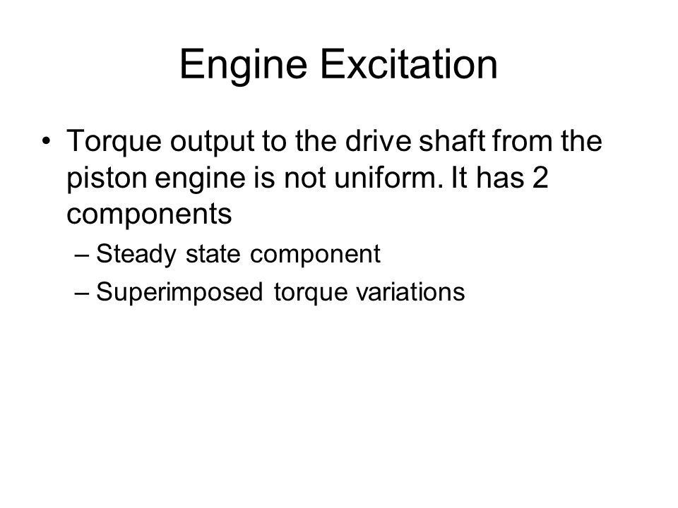 Engine Excitation Torque output to the drive shaft from the piston engine is not uniform. It has 2 components –Steady state component –Superimposed to