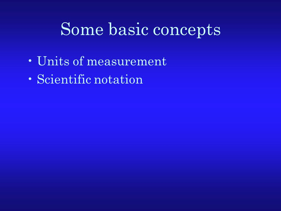 Some basic concepts Units of measurement Scientific notation