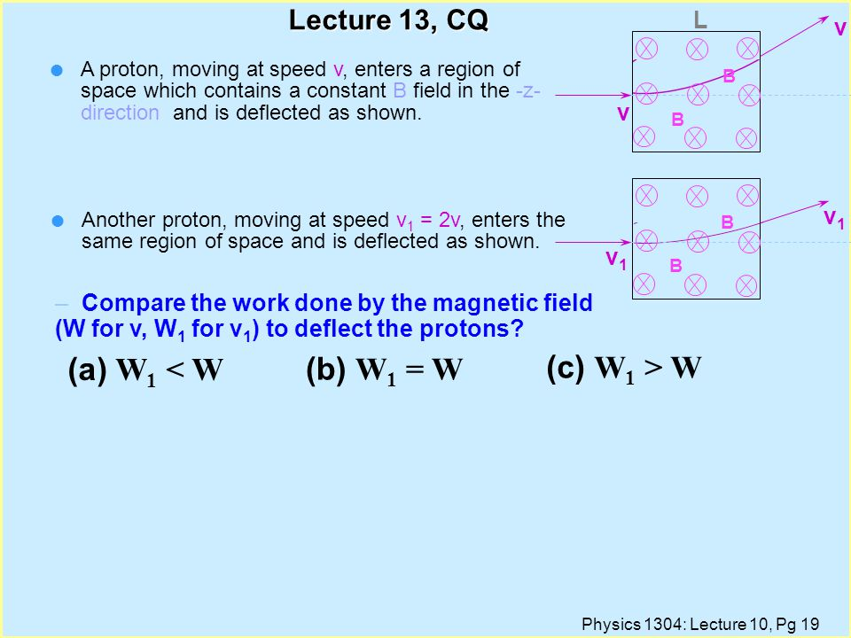 Physics 1304: Lecture 10, Pg 18 Ratio of charge to mass for an electron e-e- 1) Turn on electron 'gun' VV 'gun' 2) Turn on magnetic field B R 3) Cal