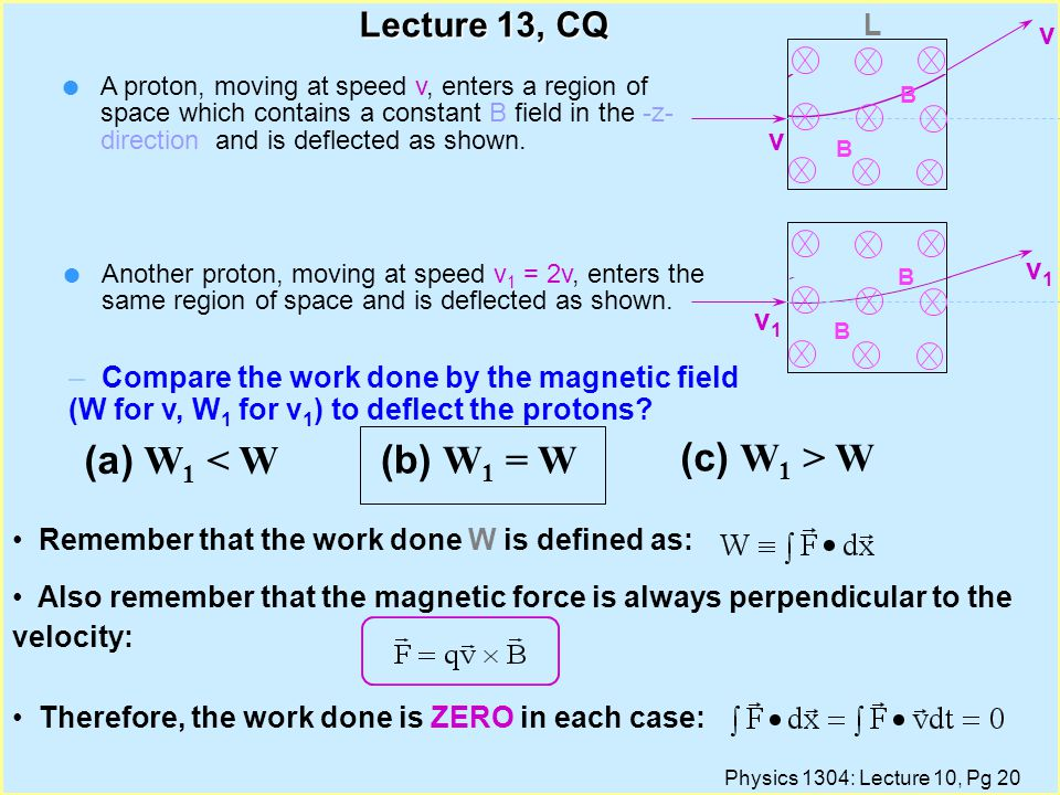 Physics 1304: Lecture 10, Pg 19 Lecture 13, CQ (a) W 1 < W (b) W 1 = W (c) W 1 > W – Compare the work done by the magnetic field (W for v, W 1 for v 1