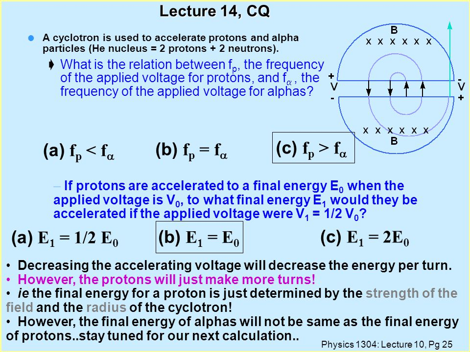 Physics 1304: Lecture 10, Pg 24 Lecture 14, CQ l A cyclotron is used to accelerate protons and alpha particles (He nucleus = 2 protons + 2 neutrons).