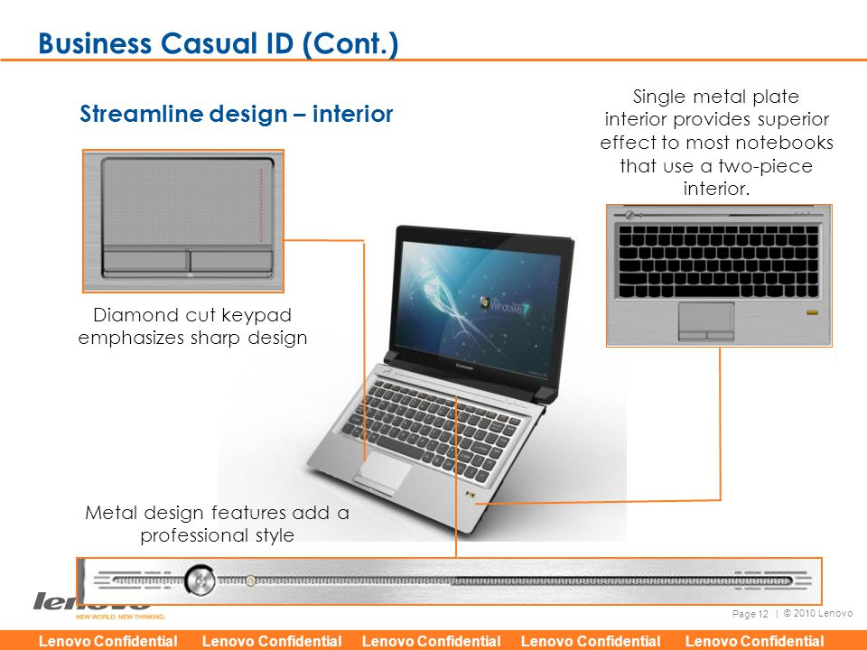 Lenovo Confidential Lenovo Confidential Lenovo Confidential Lenovo Confidential Lenovo Confidential Page 12 | © 2010 Lenovo Streamline design – interior Single metal plate interior provides superior effect to most notebooks that use a two-piece interior.