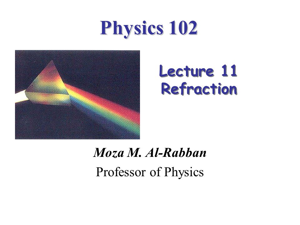 Physics 102 Moza M. Al-Rabban Professor of Physics Lecture 11 Refraction Lecture 11 Refraction