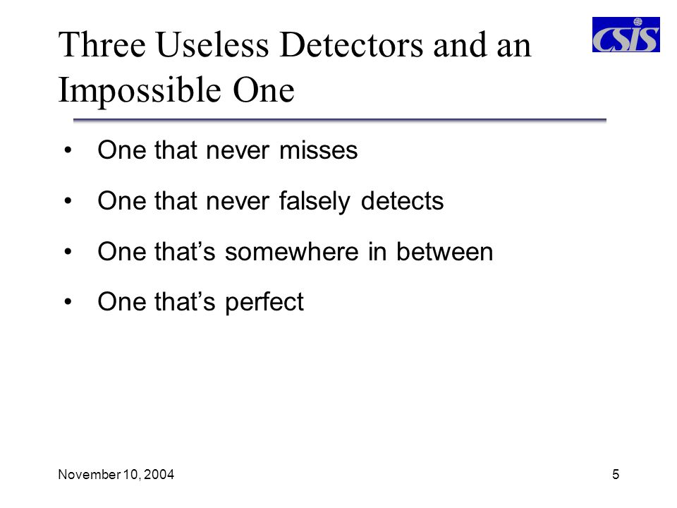 November 10, 20046 Useless Detector 1: Always Reports Detection Detector Report (+) Reported (-) Reported Reality (+) In fact 1.00 p(D) 0.00 (-) In fact 1.00 p(FA) 0.00