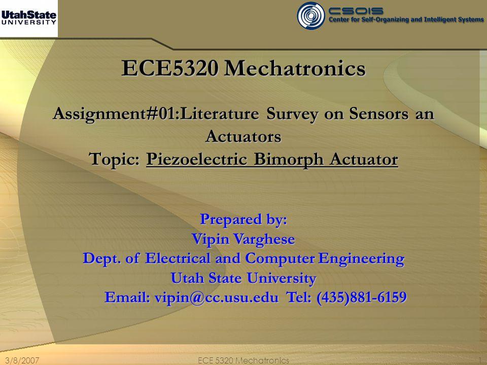 3/8/2007ECE 5320 Mechatronics1 ECE5320 Mechatronics Assignment#01:Literature Survey on Sensors an Actuators Topic: Piezoelectric Bimorph Actuator Prep