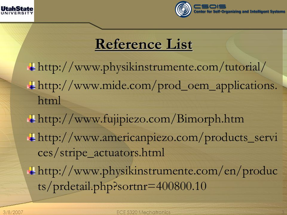 3/8/2007ECE 5320 Mechatronics4 To explore further: (survival pointers of web references http://www.nec.co.jp/techrep/en/journal/g06/n05/0 60519.html http://www.seas.upenn.edu/~dcappell/papers/Banff %20paper.pdf http://www.e-technik.fh-kiel.de/adaptronics- workshop/papers/schmid.pdf http://www.morganelectroceramics.com/pdfs/chapter 5.pdf