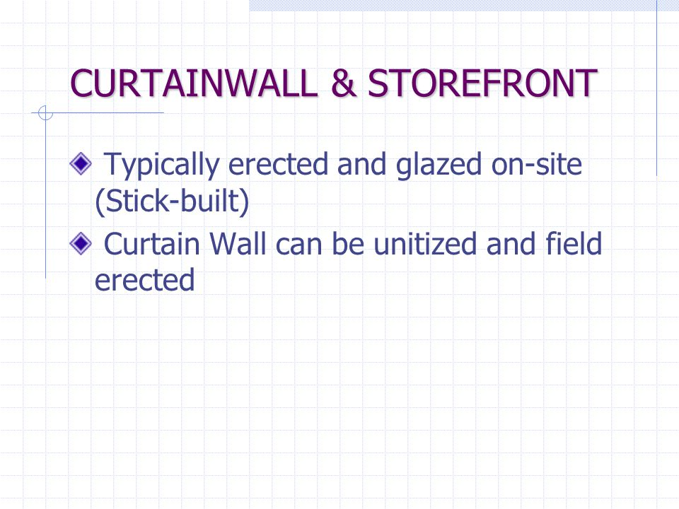CURTAIN WALL VS. STOREFRONT Curtain Wall Multi-span locations Multi-span locations Higher design pressures Higher design pressures Greater than 10' hi