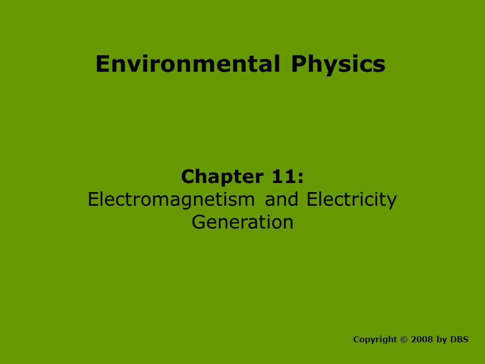 Environmental Physics Chapter 11: Electromagnetism and Electricity Generation Copyright © 2008 by DBS