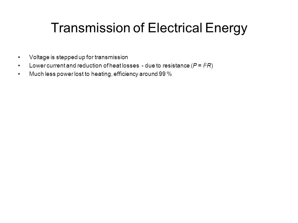 Transmission of Electrical Energy Voltage is stepped up for transmission Lower current and reduction of heat losses - due to resistance (P = I 2 R) Much less power lost to heating, efficiency around 99 %