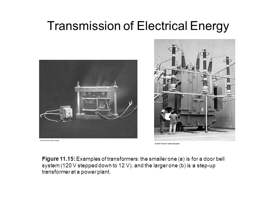 Transmission of Electrical Energy Figure 11.15: Examples of transformers: the smaller one (a) is for a door bell system (120 V stepped down to 12 V), and the larger one (b) is a step-up transformer at a power plant.