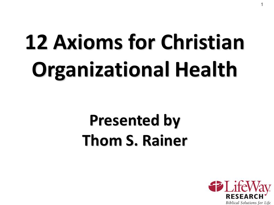 1 12 Axioms for Christian Organizational Health Presented by Thom S. Rainer