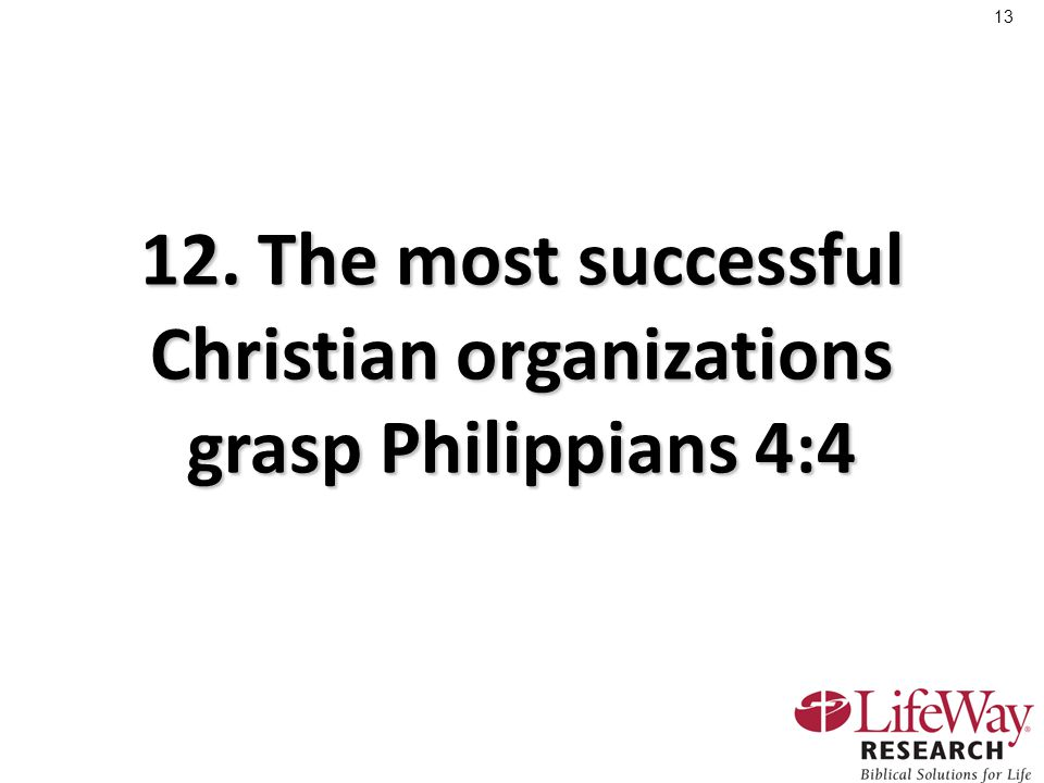 13 12. The most successful Christian organizations grasp Philippians 4:4