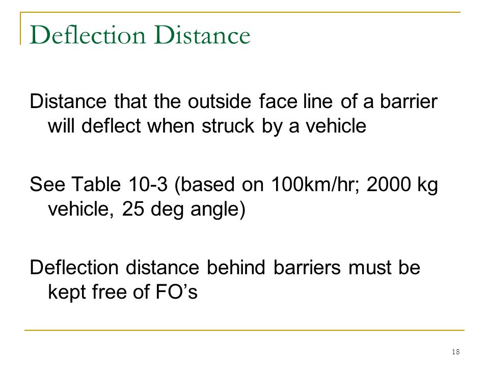 18 Deflection Distance Distance that the outside face line of a barrier will deflect when struck by a vehicle See Table 10-3 (based on 100km/hr; 2000 kg vehicle, 25 deg angle) Deflection distance behind barriers must be kept free of FO's