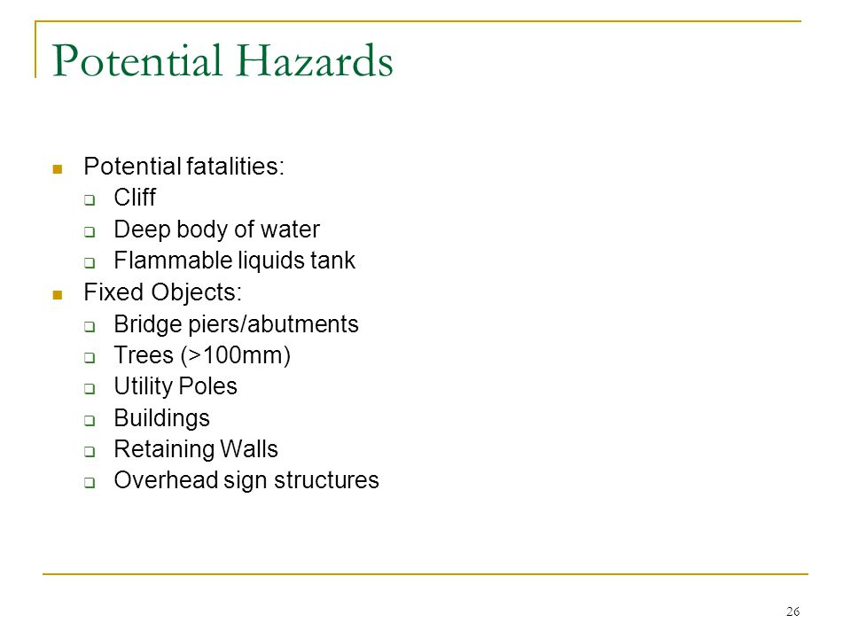 26 Potential Hazards Potential fatalities:  Cliff  Deep body of water  Flammable liquids tank Fixed Objects:  Bridge piers/abutments  Trees (>100mm)  Utility Poles  Buildings  Retaining Walls  Overhead sign structures