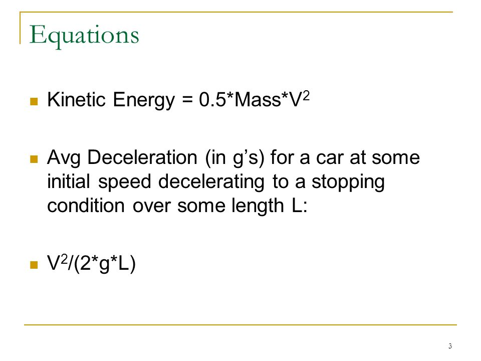 Equations Kinetic Energy = 0.5*Mass*V 2 Avg Deceleration (in g's) for a car at some initial speed decelerating to a stopping condition over some length L: V 2 /(2*g*L) 3