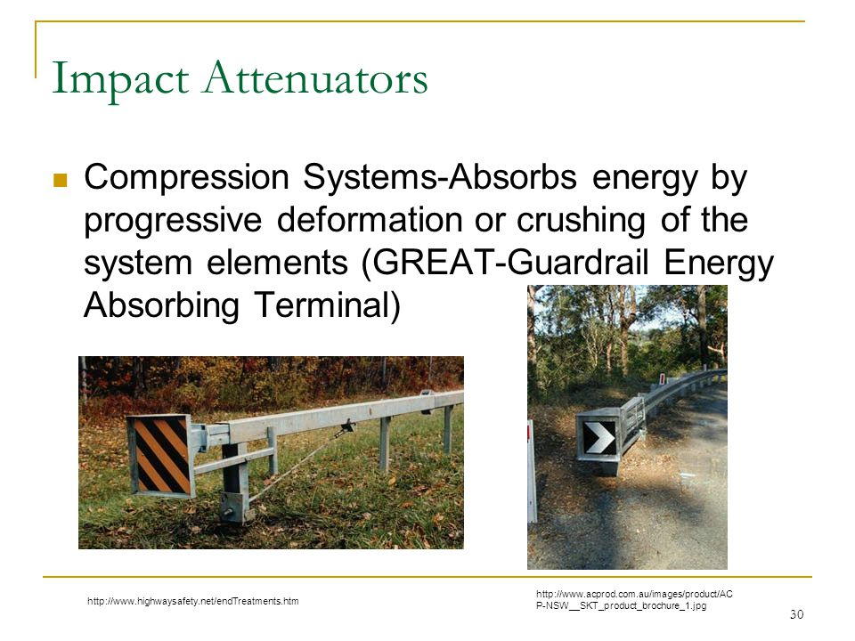 Impact Attenuators Compression Systems-Absorbs energy by progressive deformation or crushing of the system elements (GREAT-Guardrail Energy Absorbing Terminal) 30 http://www.acprod.com.au/images/product/AC P-NSW__SKT_product_brochure_1.jpg http://www.highwaysafety.net/endTreatments.htm