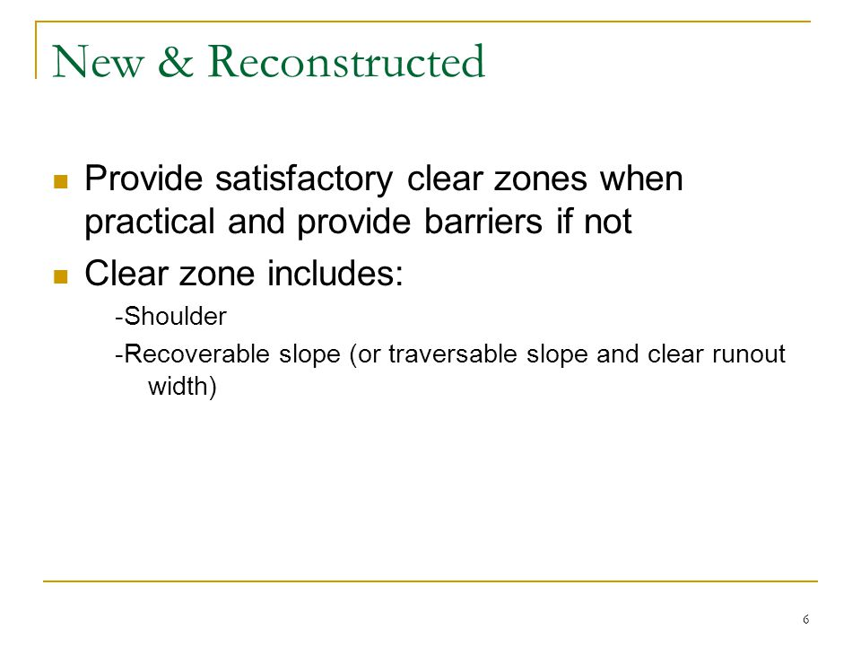 6 New & Reconstructed Provide satisfactory clear zones when practical and provide barriers if not Clear zone includes: -Shoulder -Recoverable slope (or traversable slope and clear runout width)