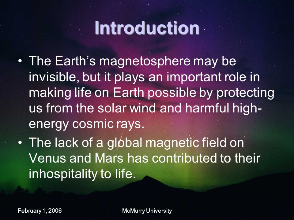 February 1, 2006McMurry University Introduction The Earth's magnetosphere may be invisible, but it plays an important role in making life on Earth possible by protecting us from the solar wind and harmful high- energy cosmic rays.