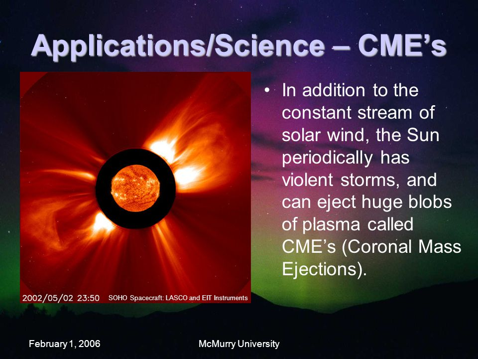 February 1, 2006McMurry University Applications/Science – CME's In addition to the constant stream of solar wind, the Sun periodically has violent storms, and can eject huge blobs of plasma called CME's (Coronal Mass Ejections).